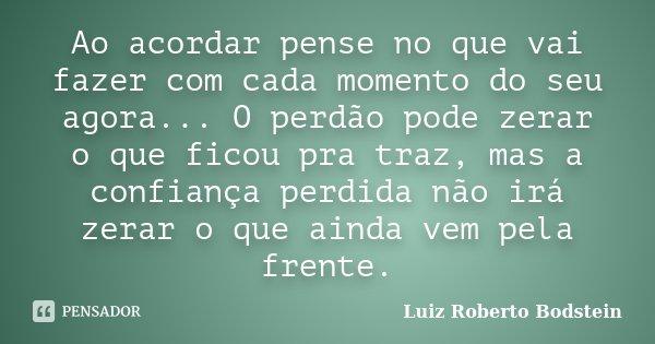 Ao acordar pense no que vai fazer com cada momento do seu agora... O perdão pode zerar o que ficou pra traz, mas a confiança perdida não irá zerar o que ainda v... Frase de Luiz Roberto Bodstein.
