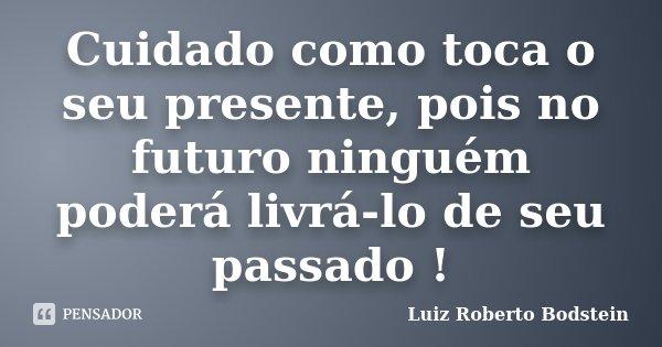 Cuidado como toca o seu presente, pois no futuro ninguém poderá livrá-lo de seu passado !... Frase de Luiz Roberto Bodstein.
