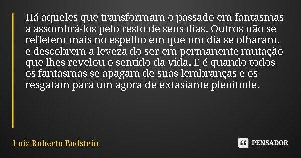 Há aqueles que transformam o passado em fantasmas a assombrá-los pelo resto de seus dias. Outros não se refletem mais no espelho em que um dia se olharam, e des... Frase de Luiz Roberto Bodstein.