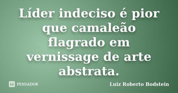 Líder indeciso é pior que camaleão flagrado em vernissage de arte abstrata.... Frase de Luiz Roberto Bodstein.