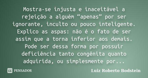 """Mostra-se injusta e inaceitável a rejeição a alguém """"apenas"""" por ser ignorante, inculto ou pouco inteligente. Explico as aspas: não é o fato de ser assim que a ... Frase de Luiz Roberto Bodstein."""