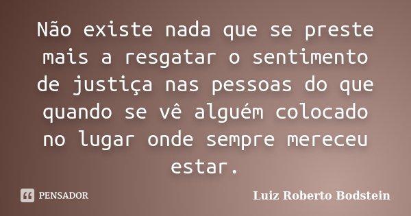 Não existe nada que se preste mais a resgatar o sentimento de justiça nas pessoas do que quando se vê alguém colocado no lugar onde sempre mereceu estar.... Frase de Luiz Roberto Bodstein.