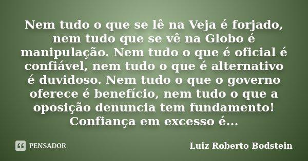 Nem tudo o que se lê na Veja é forjado, nem tudo que se vê na Globo é manipulação. Nem tudo o que é oficial é confiável, nem tudo o que é alternativo é duvidoso... Frase de Luiz Roberto Bodstein.