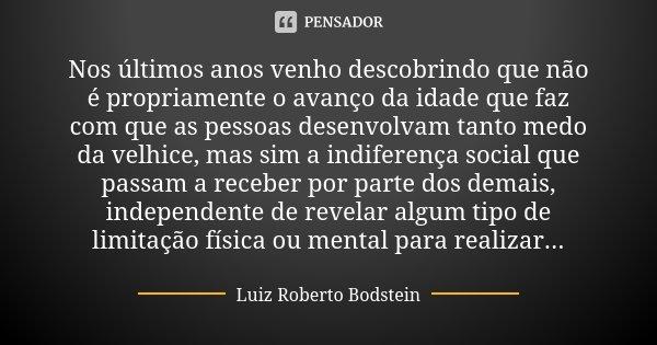 Nos últimos anos venho descobrindo que não é propriamente o avanço da idade que faz com que as pessoas desenvolvam tanto medo da velhice, mas sim a indiferença ... Frase de Luiz Roberto Bodstein.