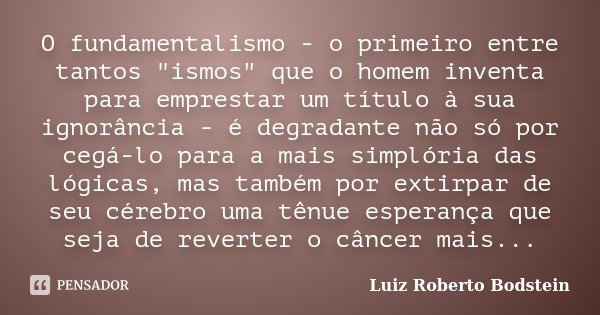 """O fundamentalismo - o primeiro entre tantos """"ismos"""" que o homem inventa para emprestar um título à sua ignorância - é degradante não só por cegá-lo pa... Frase de Luiz Roberto Bodstein."""