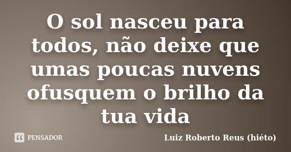 O sol nasceu para todos, não deixe que umas poucas nuvens ofusquem o brilho da tua vida... Frase de Luiz Roberto Reus (hiéto).