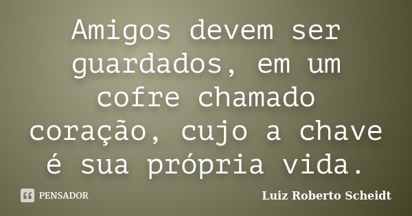 Amigos devem ser guardados, em um cofre chamado coração, cujo a chave é sua própria vida.... Frase de Luiz Roberto Scheidt.