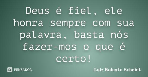 Deus é fiel, ele honra sempre com sua palavra, basta nós fazer-mos o que é certo!... Frase de Luiz Roberto Scheidt.