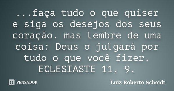 ...faça tudo o que quiser e siga os desejos dos seus coração. mas lembre de uma coisa: Deus o julgará por tudo o que você fizer. ECLESIASTE 11, 9.... Frase de Luiz Roberto Scheidt.