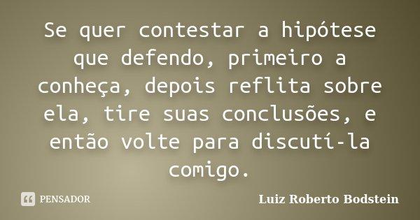 Se quer contestar a hipótese que defendo, primeiro a conheça, depois reflita sobre ela, tire suas conclusões, e então volte para discutí-la comigo.... Frase de Luiz Roberto Bodstein.