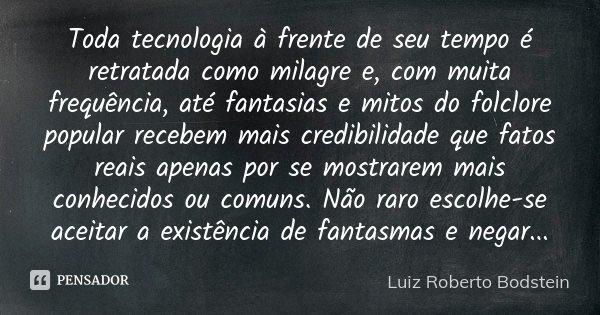 Toda tecnologia à frente de seu tempo é retratada como milagre e, com muita frequência, até fantasias e mitos do folclore popular recebem mais credibilidade que... Frase de Luiz Roberto Bodstein.