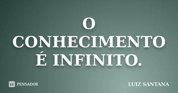 O CONHECIMENTO É INFINITO.... Frase de LUIZ SANTANA.