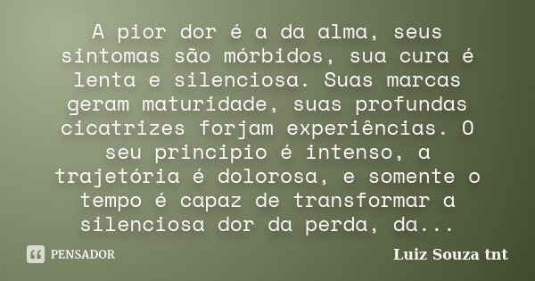 A pior dor é a da alma, seus sintomas são mórbidos, sua cura é lenta e silenciosa. Suas marcas geram maturidade, suas profundas cicatrizes forjam experiências. ... Frase de Luiz Souza tnt.