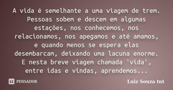 A vida é semelhante a uma viagem de trem. Pessoas sobem e descem em algumas estações, nos conhecemos, nos relacionamos, nos apegamos e até amamos, e quando meno... Frase de Luiz Souza tnt.