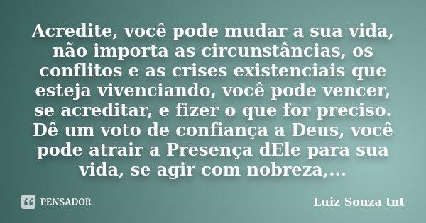 Acredite, você pode mudar a sua vida, não importa as circunstâncias, os conflitos e as crises existenciais que esteja vivenciando, você pode vencer, se acredita... Frase de Luiz Souza tnt.