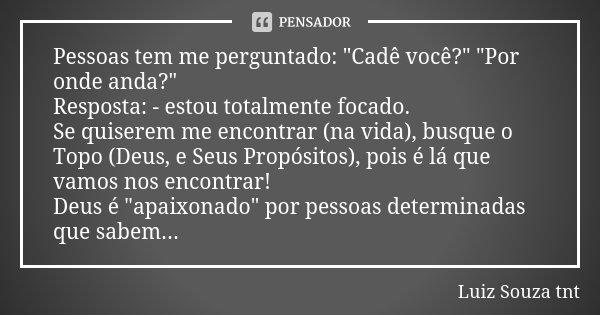 """Pessoas tem me perguntado: """"Cadê você?"""" """"Por onde anda?"""" Resposta: - estou totalmente focado. Se quiserem me encontrar (na vida), busque o T... Frase de Luiz Souza TNT."""