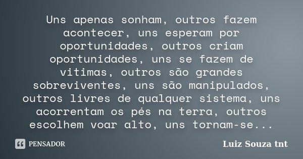 Uns apenas sonham, outros fazem acontecer, uns esperam por oportunidades, outros criam oportunidades, uns se fazem de vitimas, outros são grandes sobreviventes,... Frase de Luiz Souza tnt.