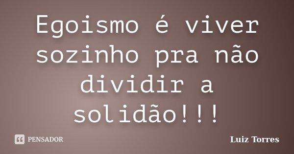Egoismo é viver sozinho pra não dividir a solidão!!!... Frase de Luiz Torres.