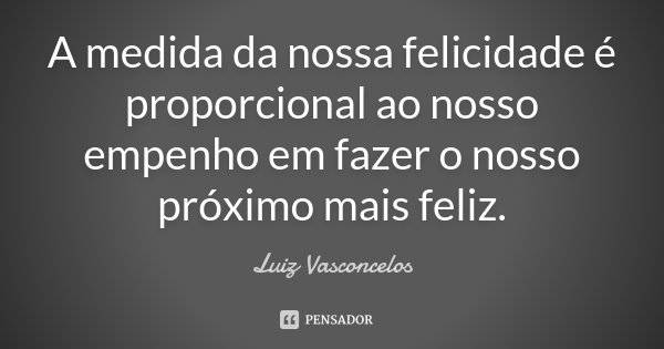 A medida da nossa felicidade é proporcional ao nosso empenho em fazer o nosso próximo mais feliz.... Frase de Luiz Vasconcelos.