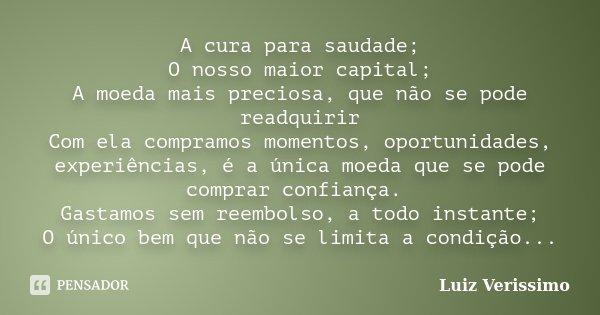 A cura para saudade; O nosso maior capital; A moeda mais preciosa, que não se pode readquirir Com ela compramos momentos, oportunidades, experiências, é a única... Frase de Luiz Verissimo.