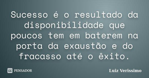 Sucesso é o resultado da disponibilidade que poucos tem em baterem na porta da exaustão e do fracasso até o êxito.... Frase de Luiz Verissimo.