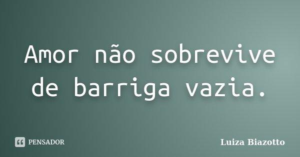 Amor não sobrevive de barriga vazia.... Frase de Luiza Biazotto.