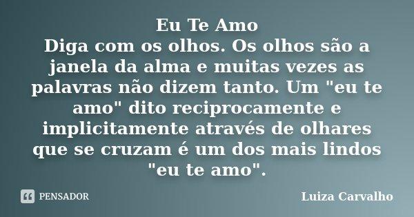 """Eu Te Amo Diga com os olhos. Os olhos são a janela da alma e muitas vezes as palavras não dizem tanto. Um """"eu te amo"""" dito reciprocamente e implicitam... Frase de Luiza Carvalho."""