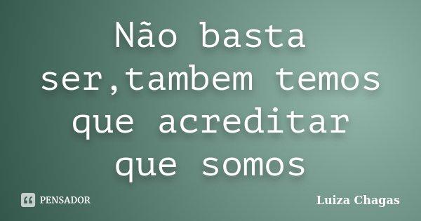Não basta ser,tambem temos que acreditar que somos... Frase de Luiza Chagas.