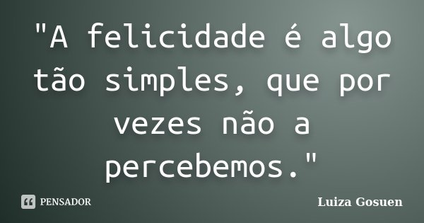 """""""A felicidade é algo tão simples, que por vezes não a percebemos.""""... Frase de Luiza Gosuen."""