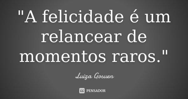 """""""A felicidade é um relancear de momentos raros.""""... Frase de Luiza Gosuen."""