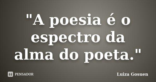 """""""A poesia é o espectro da alma do poeta.""""... Frase de Luiza Gosuen."""