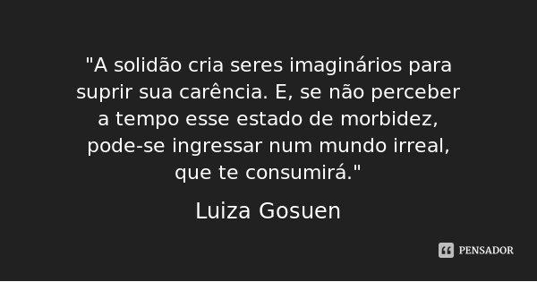 """""""A solidão cria seres imaginários para suprir sua carência. E, se não perceber a tempo esse estado de morbidez, pode-se ingressar num mundo irreal, que te ... Frase de Luiza Gosuen."""