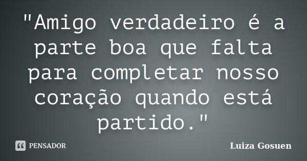 """""""Amigo verdadeiro é a parte boa que falta para completar nosso coração quando está partido.""""... Frase de Luiza Gosuen."""
