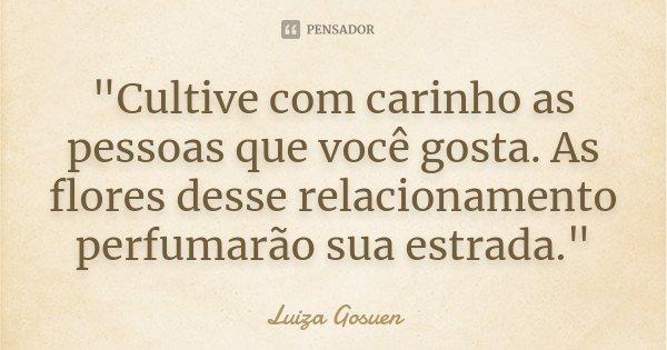 """""""Cultive com carinho as pessoas que você gosta. As flores desse relacionamento perfumarão sua estrada.""""... Frase de Luiza Gosuen."""