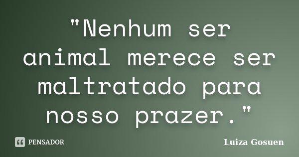 """""""Nenhum ser animal merece ser maltratado para nosso prazer.""""... Frase de Luiza Gosuen."""