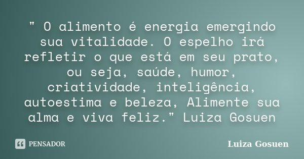 """"""" O alimento é energia emergindo sua vitalidade. O espelho irá refletir o que está em seu prato, ou seja, saúde, humor, criatividade, inteligência, autoest... Frase de Luiza Gosuen."""