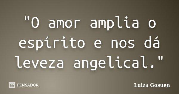 """""""O amor amplia o espírito e nos dá leveza angelical.""""... Frase de Luiza Gosuen."""