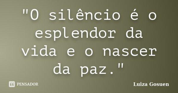 """""""O silêncio é o esplendor da vida e o nascer da paz.""""... Frase de Luiza Gosuen."""