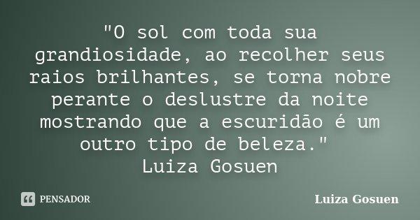 """""""O sol com toda sua grandiosidade, ao recolher seus raios brilhantes, se torna nobre perante o deslustre da noite mostrando que a escuridão é um outro tipo... Frase de Luiza Gosuen."""