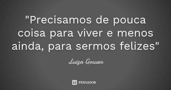 """""""Precisamos de pouca coisa para viver e menos ainda, para sermos felizes""""... Frase de Luiza Gosuen."""