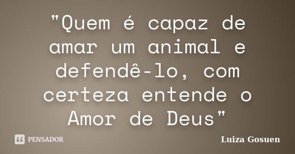 """""""Quem é capaz de amar um animal e defendê-lo, com certeza entende o Amor de Deus""""... Frase de Luiza Gosuen."""
