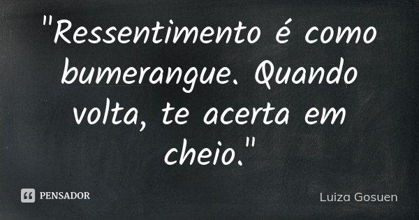 """""""Ressentimento é como bumerangue. Quando volta, te acerta em cheio.""""... Frase de Luiza Gosuen."""