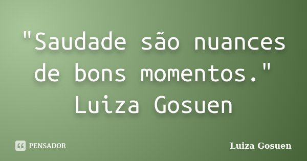 """Saudade são nuances de bons momentos."" Luiza Gosuen... Frase de Luiza Gosuen."