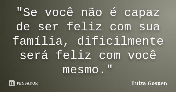 """""""Se você não é capaz de ser feliz com sua família, dificilmente será feliz com você mesmo.""""... Frase de Luiza Gosuen."""