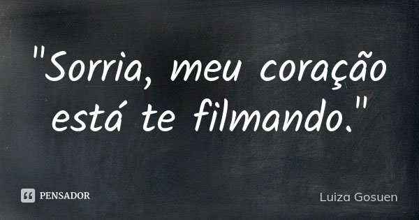 """""""Sorria, meu coração está te filmando.""""... Frase de Luiza Gosuen."""