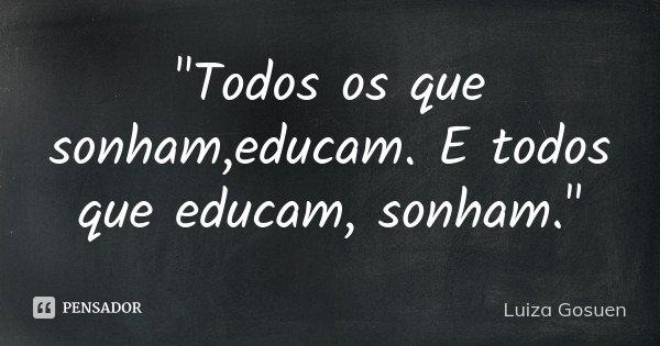 """""""Todos os que sonham ,educam. E todos que educam, sonham.""""... Frase de Luiza Gosuen."""