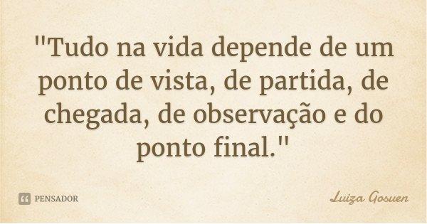 """""""Tudo na vida depende de um ponto de vista, de partida, de chegada, de observação e do ponto final.""""... Frase de Luiza Gosuen."""