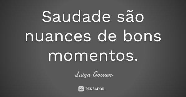 Saudade são nuances de bons momentos.... Frase de Luiza Gosuen.