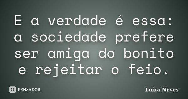 E a verdade é essa: a sociedade prefere ser amiga do bonito e rejeitar o feio.... Frase de Luiza Neves.