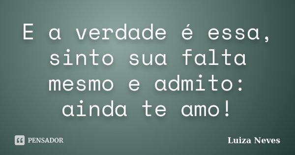 E a verdade é essa, sinto sua falta mesmo e admito: ainda te amo!... Frase de Luiza Neves.
